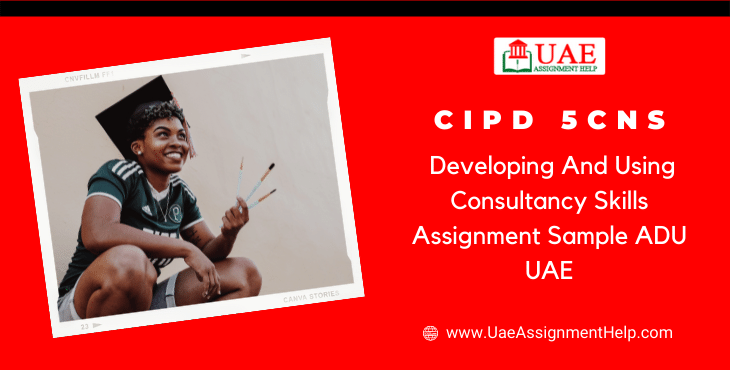 CIPD 5CNS Developing and Using Consultancy Skills Assignment Example ADU UAE